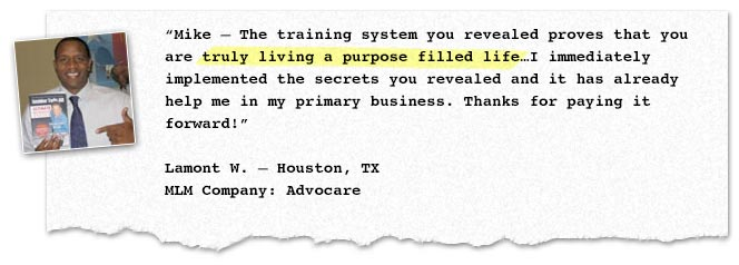 Mike – The training system you revealed proves that you are truly living a purpose filled life…I immediately implemented the secrets you revealed and it has already help me in my primary business. Thanks for paying it forward!