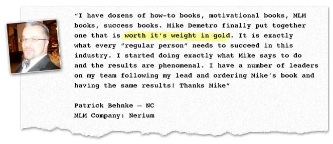 "I have dozens of how-to books, motivational books, MLM books, success books. Mike Demetro finally put together one that is worth it's weight in gold. It is exactly what every ""regular person"" needs to succeed in this industry. I started doing exactly what Mike says to do and the results are phenomenal. I have a number of leaders on my team following my lead and ordering Mike's book and having the same results! Thanks Mike"